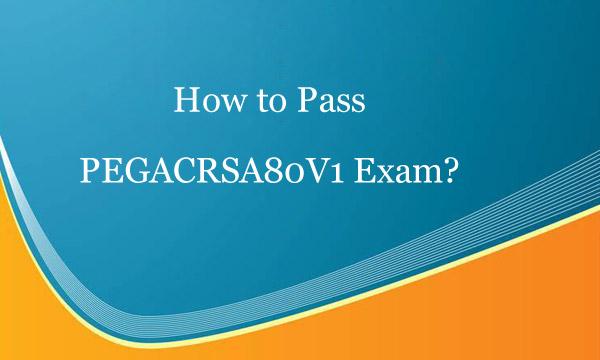 How to pass PEGACRSA80V1 exam?