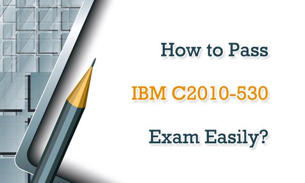 How to Pass IBM C2010-530 Exam Easily?