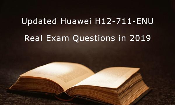 Updated Huaewi H12-711-ENU Real Exam Questions in 2019