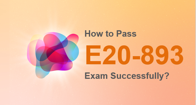 How to pass E20-893 exam successfully
