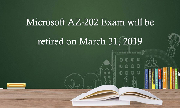 Microsoft AZ-202 exam will be retired on March 31, 2019