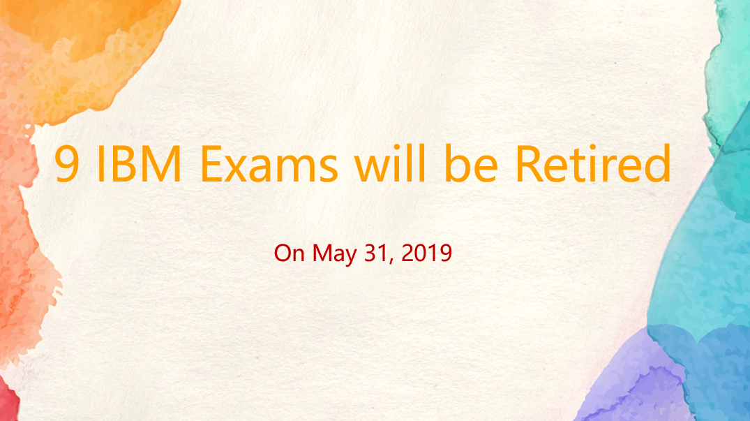 9 IBM Exams will be Retired on May 31, 2019