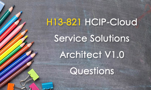 H13-821 HCIP-Cloud Service Solutions Architect V1.0 Questions