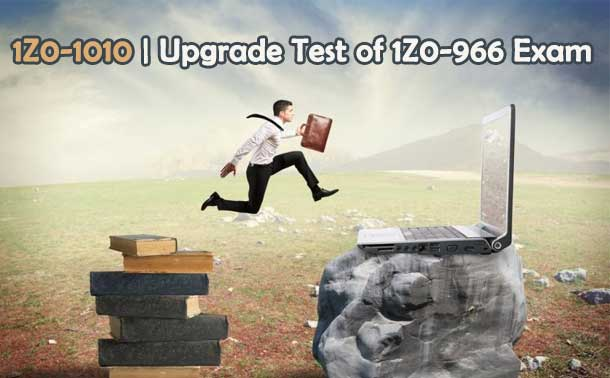 1Z0-1010 | Upgrade Test of 1Z0-966 Exam