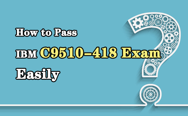 How to Pass IBM C9510-418 Exam Easily?