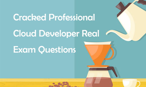 Cracked Professional Cloud Developer Real Exam Questions