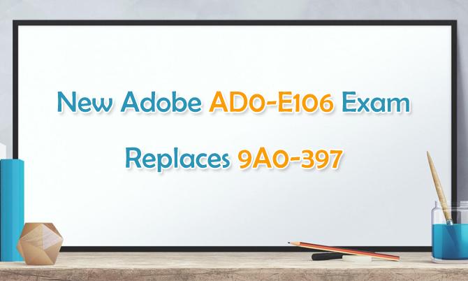 New Adobe AD0-E106 Exam Replaces 9A0-397