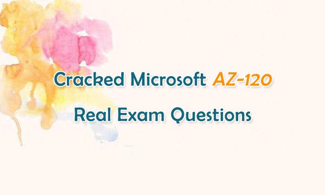 Cracked Microsoft AZ-120 Real Exam Questions