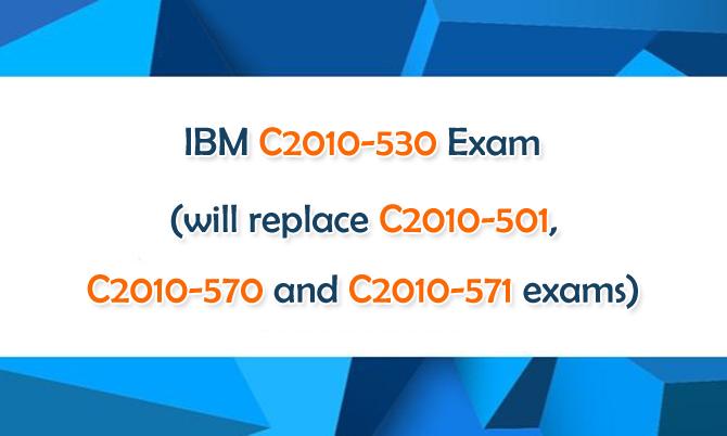 IBM C2010-530 Exam will Replace C2010-501, C2010-570 and C2010-571 Exams