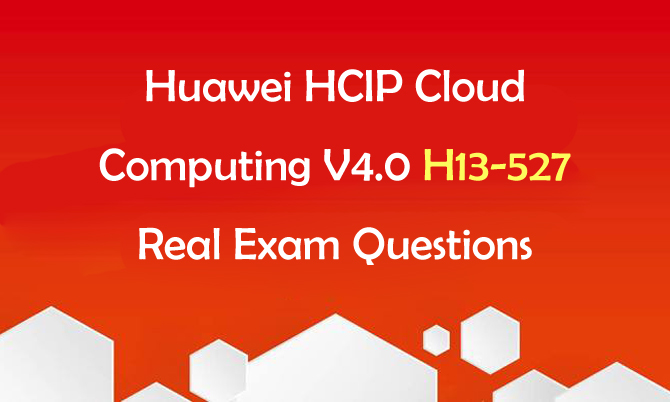 Huawei HCIP Cloud Computing V4.0 H13-527 Real Exam Questions