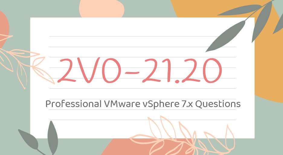 2V0-21.20 Professional VMware vSphere 7.x Questions