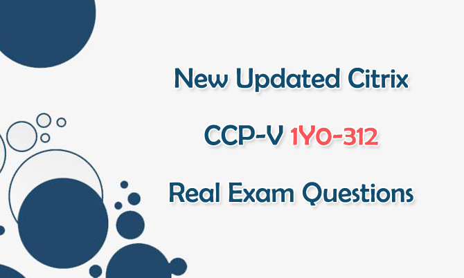 New Updated Citrix CCP-V 1Y0-312 Real Exam Questions