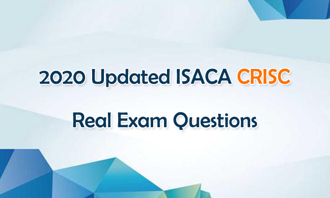 2020 Updated ISACA CRISC Real Exam Questions