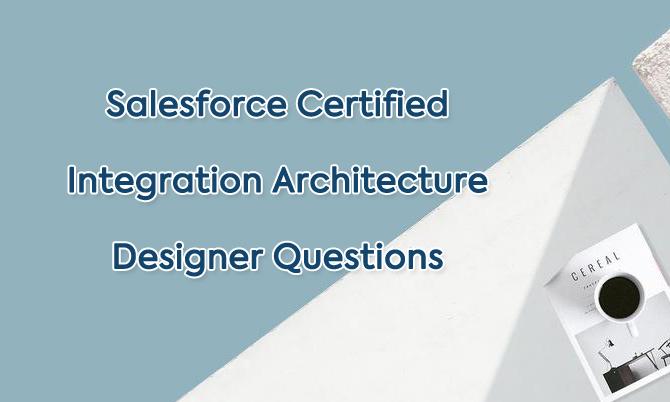 Salesforce Certified Integration Architecture Designer Questions