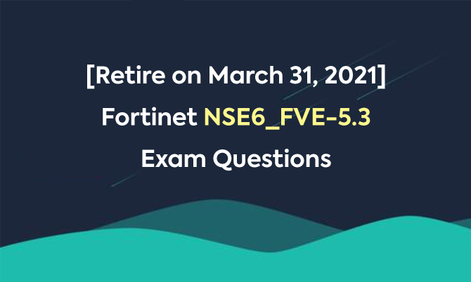 [Retire on March 31, 2021] Fortinet NSE6_FVE-5.3 Exam Questions