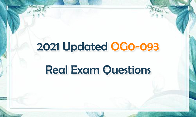 2021 Updated OG0-093 Real Exam Questions
