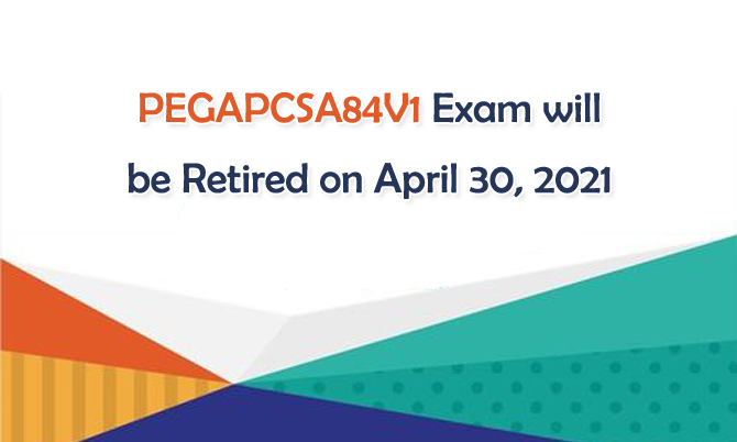 PEGAPCSA84V1 Exam will be Retired on April 30, 2021