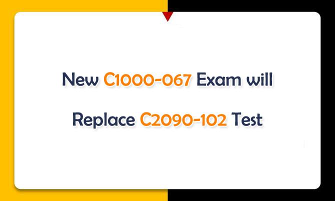 New C1000-067 Exam will Replace C2090-102 Test