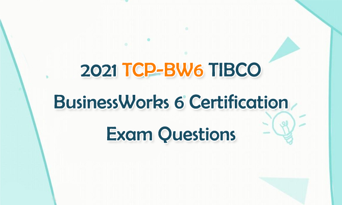 2021 TCP-BW6 TIBCO BusinessWorks 6 Certification Exam Questions